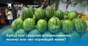 Можно ли при кормлении арбуз?